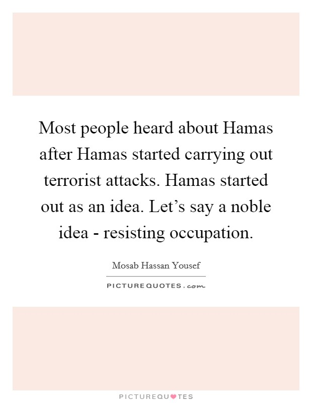 Most people heard about Hamas after Hamas started carrying out terrorist attacks. Hamas started out as an idea. Let's say a noble idea - resisting occupation Picture Quote #1