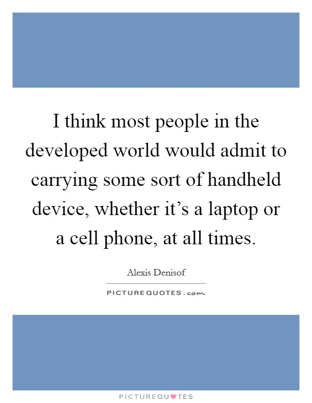 I think most people in the developed world would admit to carrying some sort of handheld device, whether it's a laptop or a cell phone, at all times Picture Quote #1