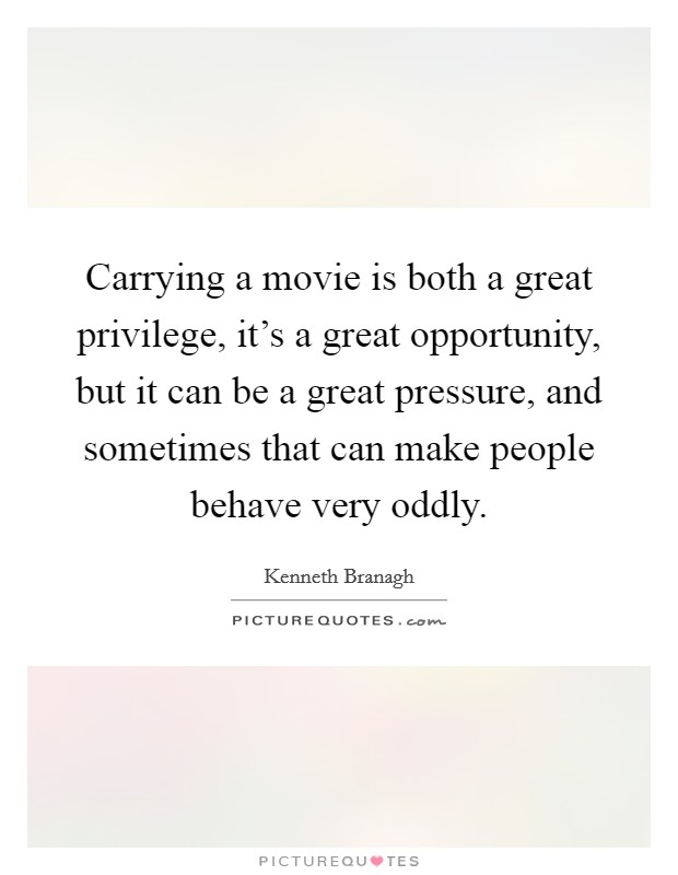 Carrying a movie is both a great privilege, it's a great opportunity, but it can be a great pressure, and sometimes that can make people behave very oddly Picture Quote #1