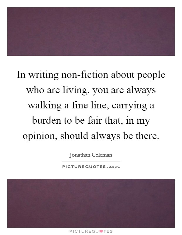 In writing non-fiction about people who are living, you are always walking a fine line, carrying a burden to be fair that, in my opinion, should always be there Picture Quote #1