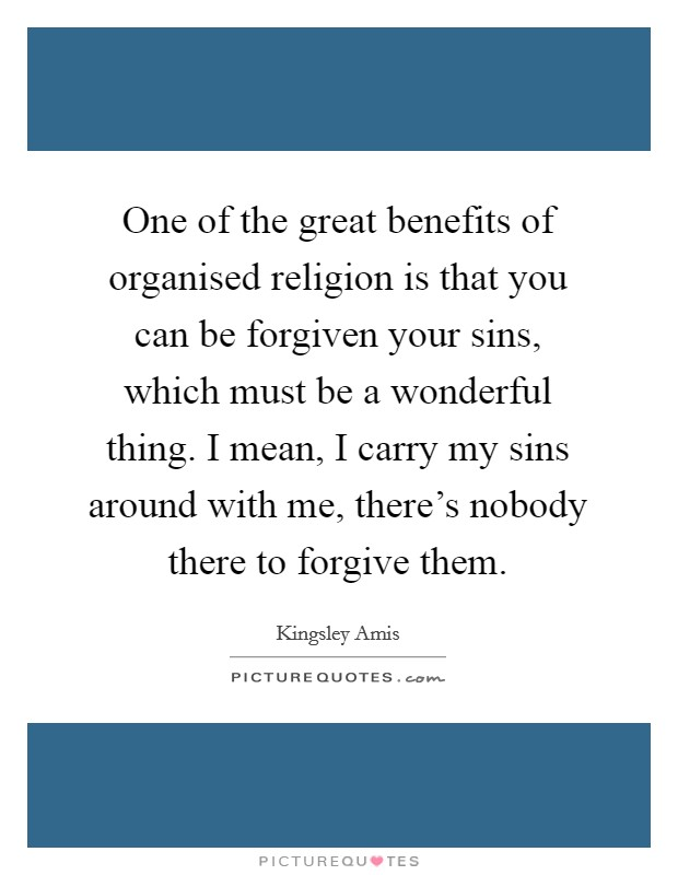One of the great benefits of organised religion is that you can be forgiven your sins, which must be a wonderful thing. I mean, I carry my sins around with me, there's nobody there to forgive them Picture Quote #1