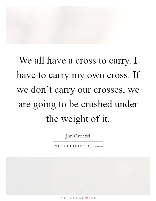 We all have a cross to carry. I have to carry my own cross. If we don't carry our crosses, we are going to be crushed under the weight of it Picture Quote #1
