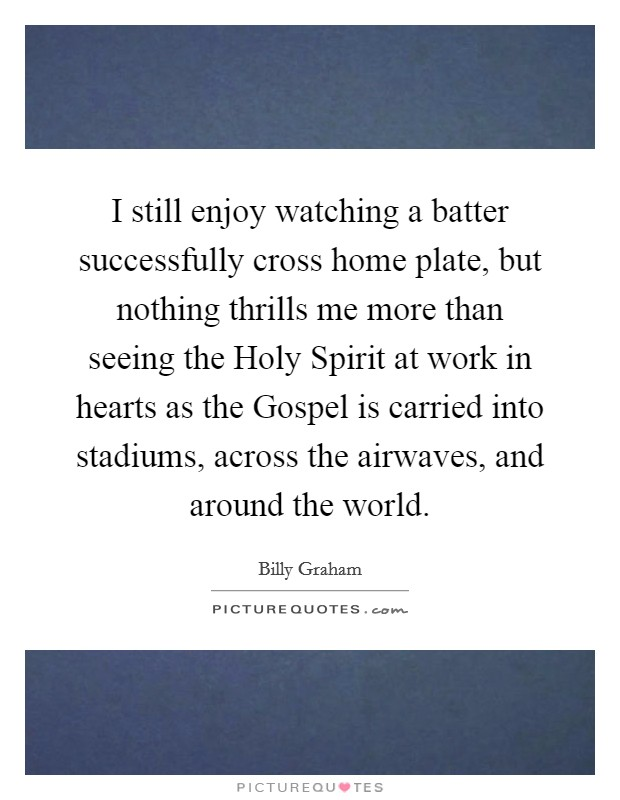 I still enjoy watching a batter successfully cross home plate, but nothing thrills me more than seeing the Holy Spirit at work in hearts as the Gospel is carried into stadiums, across the airwaves, and around the world Picture Quote #1