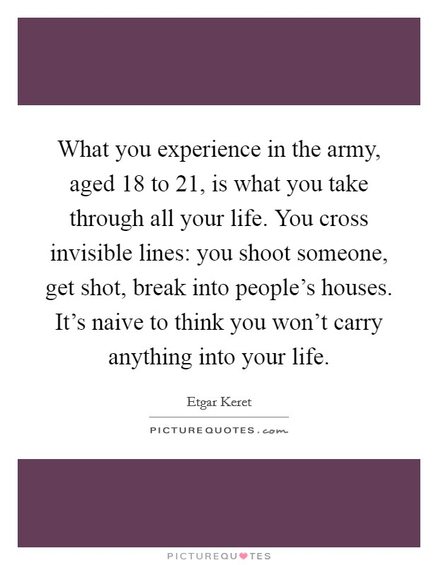 What you experience in the army, aged 18 to 21, is what you take through all your life. You cross invisible lines: you shoot someone, get shot, break into people's houses. It's naive to think you won't carry anything into your life Picture Quote #1