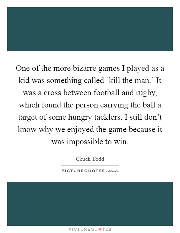 One of the more bizarre games I played as a kid was something called 'kill the man.' It was a cross between football and rugby, which found the person carrying the ball a target of some hungry tacklers. I still don't know why we enjoyed the game because it was impossible to win. Picture Quote #1
