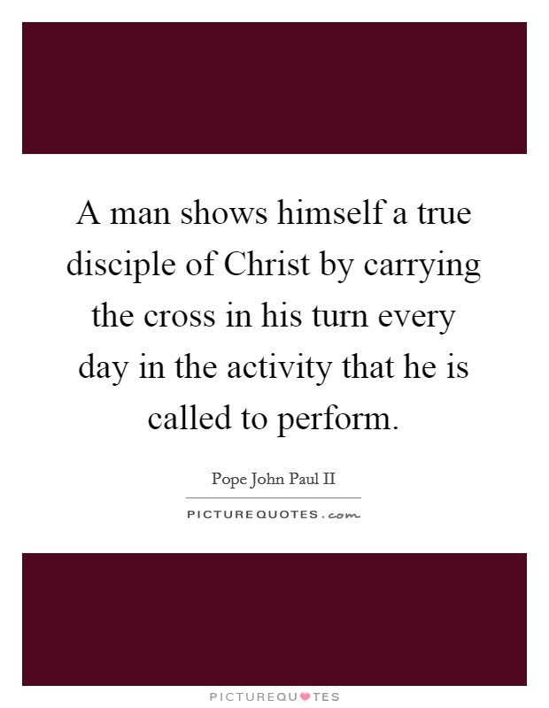 A man shows himself a true disciple of Christ by carrying the cross in his turn every day in the activity that he is called to perform Picture Quote #1
