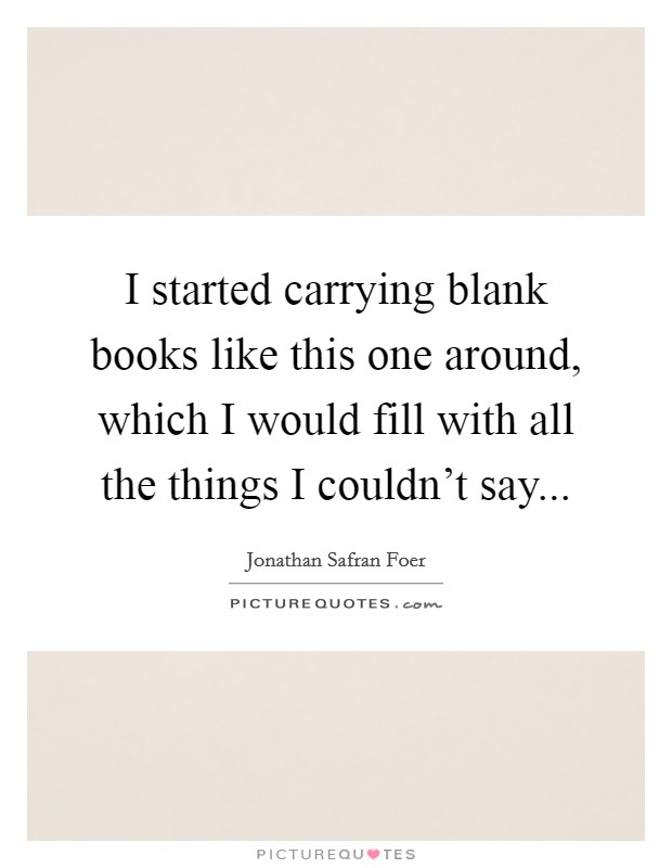 I started carrying blank books like this one around, which I would fill with all the things I couldn't say Picture Quote #1