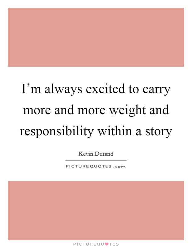 I'm always excited to carry more and more weight and responsibility within a story Picture Quote #1