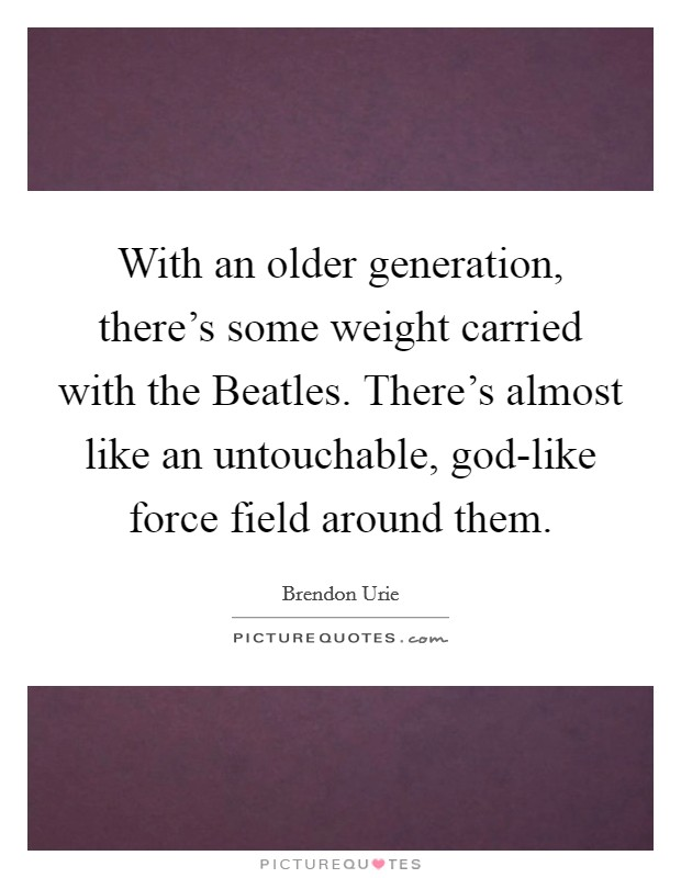 With an older generation, there's some weight carried with the Beatles. There's almost like an untouchable, god-like force field around them Picture Quote #1