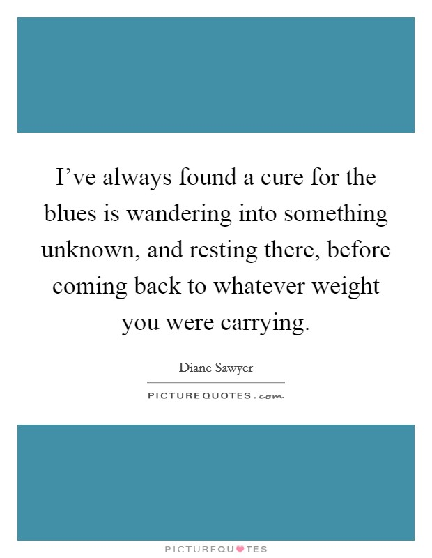 I've always found a cure for the blues is wandering into something unknown, and resting there, before coming back to whatever weight you were carrying Picture Quote #1