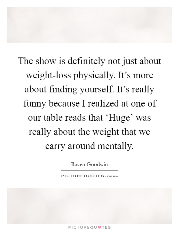 The show is definitely not just about weight-loss physically. It's more about finding yourself. It's really funny because I realized at one of our table reads that 'Huge' was really about the weight that we carry around mentally Picture Quote #1