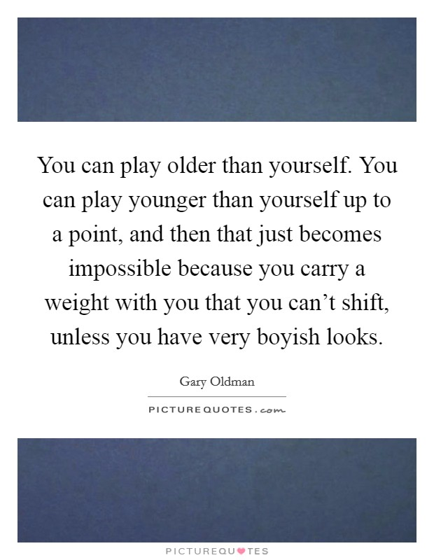You can play older than yourself. You can play younger than yourself up to a point, and then that just becomes impossible because you carry a weight with you that you can't shift, unless you have very boyish looks Picture Quote #1