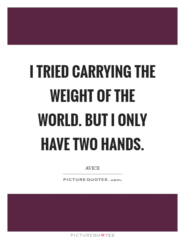 I tried carrying the weight of the world. But I only have two hands Picture Quote #1