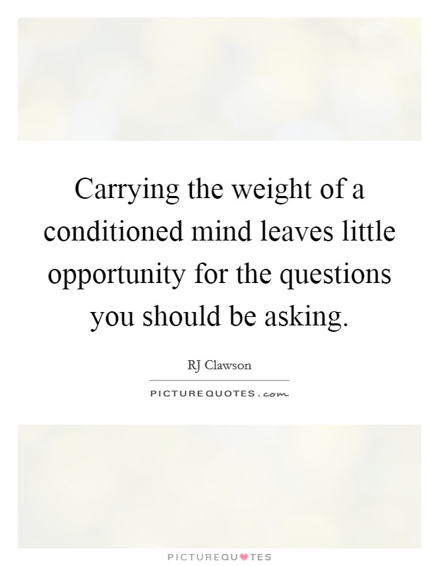 Carrying the weight of a conditioned mind leaves little opportunity for the questions you should be asking Picture Quote #1