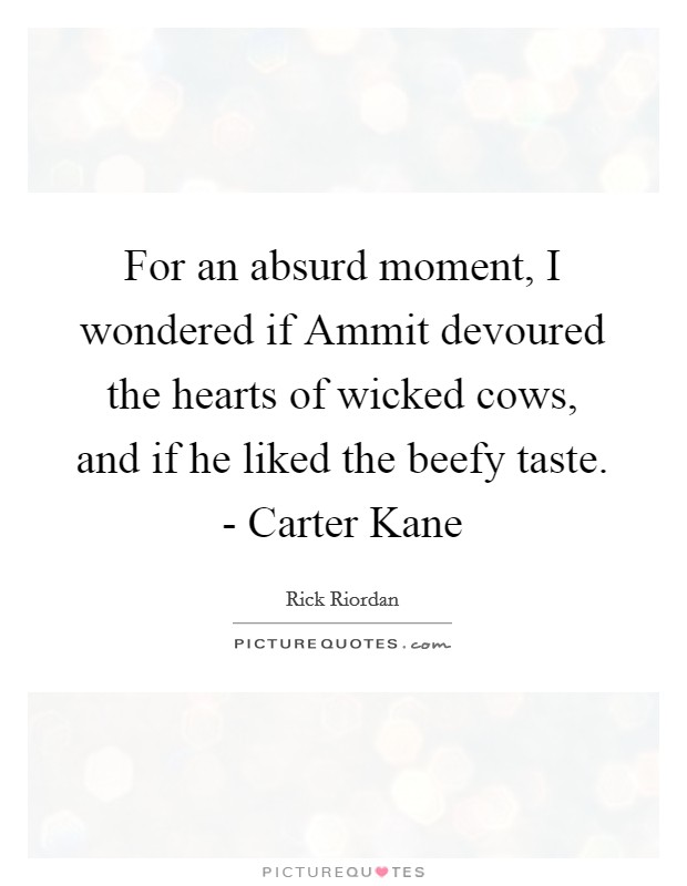 For an absurd moment, I wondered if Ammit devoured the hearts of wicked cows, and if he liked the beefy taste. - Carter Kane Picture Quote #1