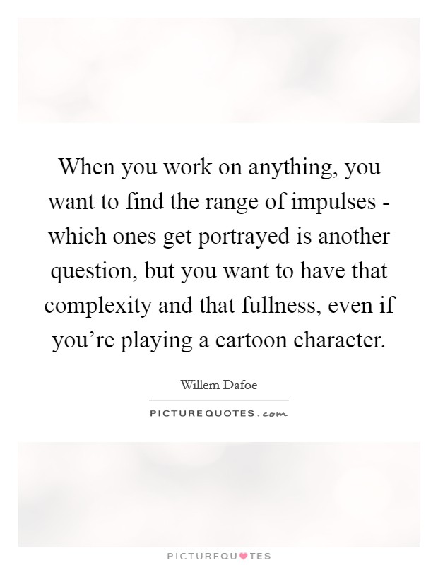 When you work on anything, you want to find the range of impulses - which ones get portrayed is another question, but you want to have that complexity and that fullness, even if you're playing a cartoon character Picture Quote #1