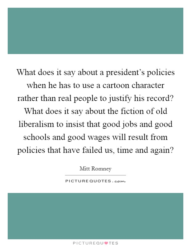 What does it say about a president's policies when he has to use a cartoon character rather than real people to justify his record? What does it say about the fiction of old liberalism to insist that good jobs and good schools and good wages will result from policies that have failed us, time and again? Picture Quote #1