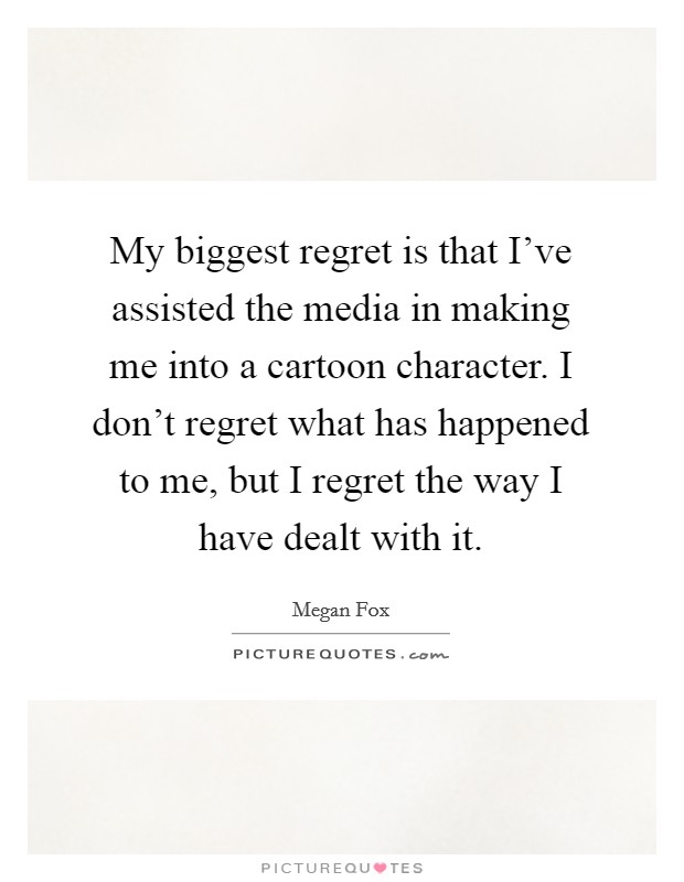 My biggest regret is that I've assisted the media in making me into a cartoon character. I don't regret what has happened to me, but I regret the way I have dealt with it Picture Quote #1