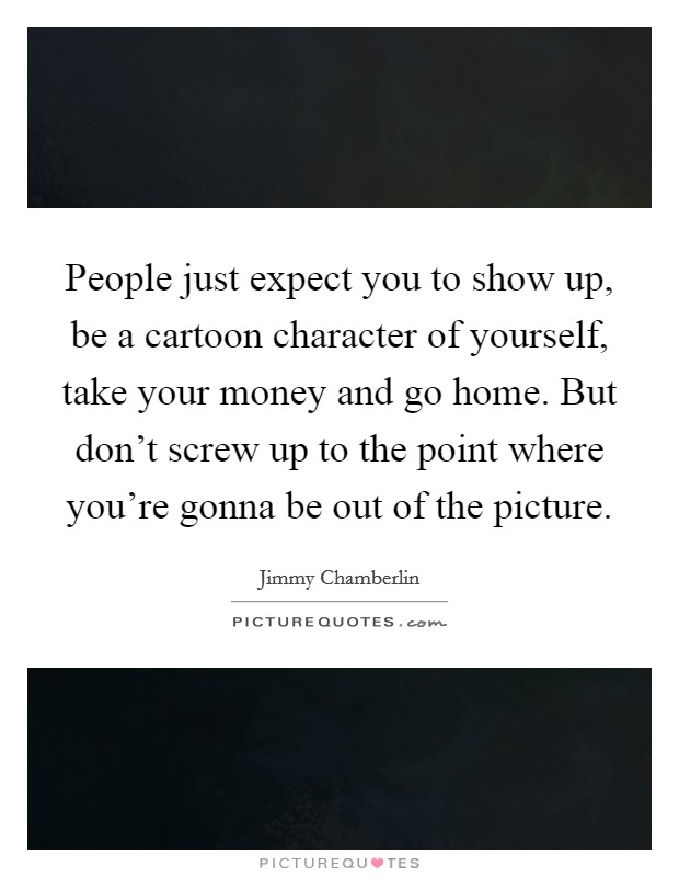 People just expect you to show up, be a cartoon character of yourself, take your money and go home. But don't screw up to the point where you're gonna be out of the picture Picture Quote #1