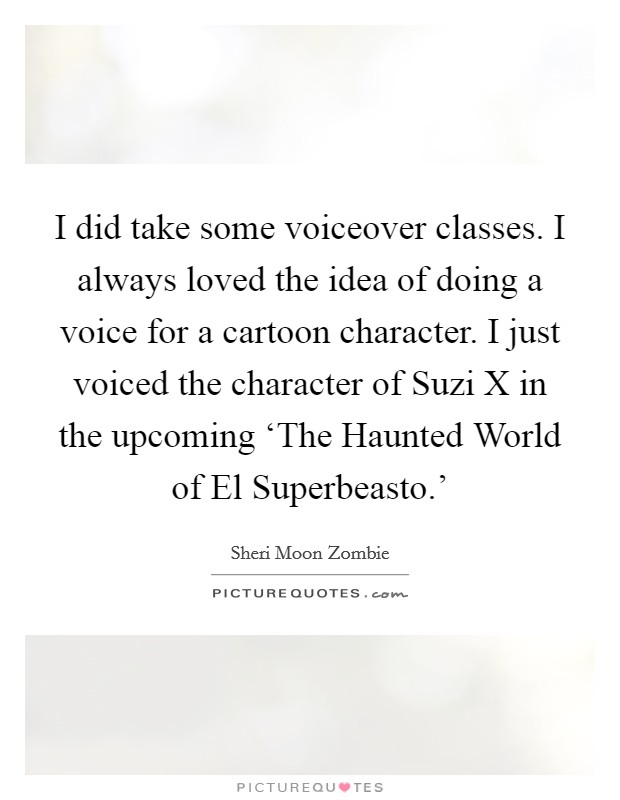 I did take some voiceover classes. I always loved the idea of doing a voice for a cartoon character. I just voiced the character of Suzi X in the upcoming 'The Haunted World of El Superbeasto.' Picture Quote #1