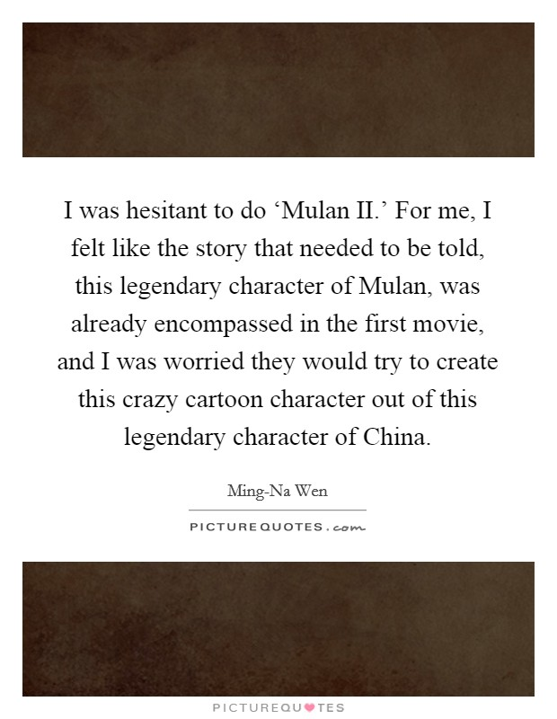 I was hesitant to do 'Mulan II.' For me, I felt like the story that needed to be told, this legendary character of Mulan, was already encompassed in the first movie, and I was worried they would try to create this crazy cartoon character out of this legendary character of China Picture Quote #1