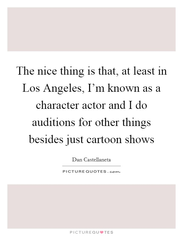 The nice thing is that, at least in Los Angeles, I'm known as a character actor and I do auditions for other things besides just cartoon shows Picture Quote #1