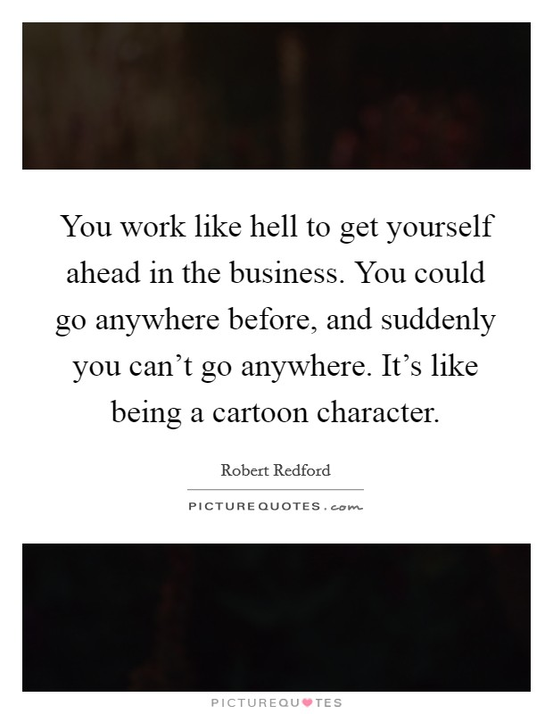 You work like hell to get yourself ahead in the business. You could go anywhere before, and suddenly you can't go anywhere. It's like being a cartoon character Picture Quote #1