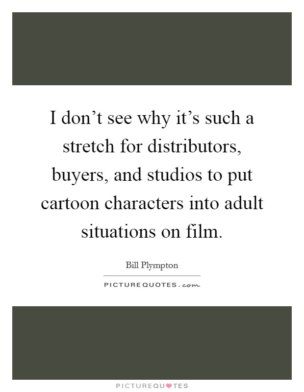 I don't see why it's such a stretch for distributors, buyers, and studios to put cartoon characters into adult situations on film Picture Quote #1