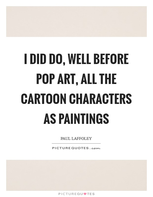 I did do, well before Pop Art, all the cartoon characters as paintings Picture Quote #1