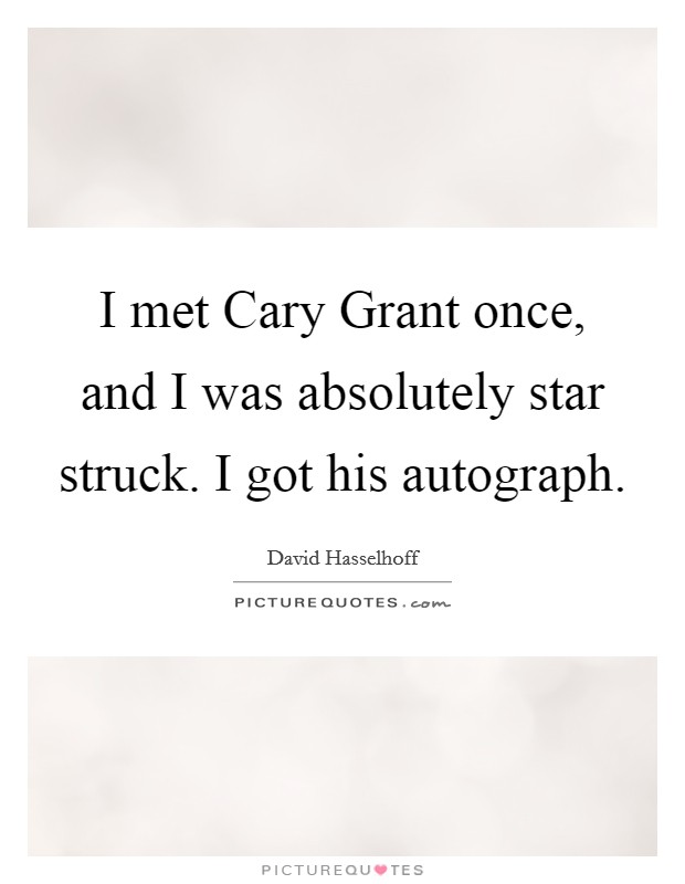 I met Cary Grant once, and I was absolutely star struck. I got his autograph Picture Quote #1