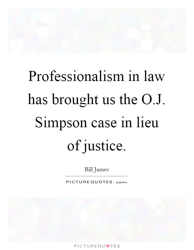 Professionalism in law has brought us the O.J. Simpson case in lieu of justice Picture Quote #1