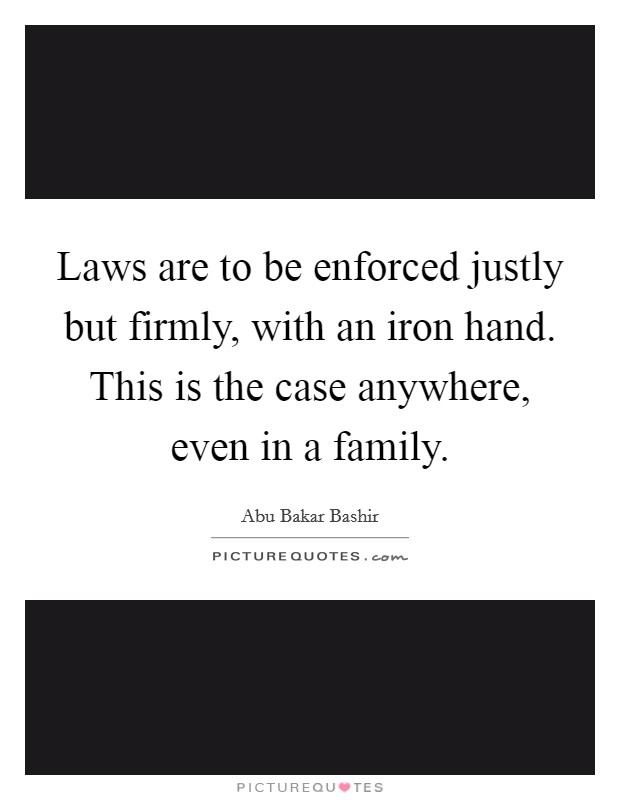 Laws are to be enforced justly but firmly, with an iron hand. This is the case anywhere, even in a family Picture Quote #1