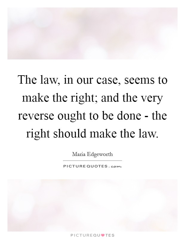 The law, in our case, seems to make the right; and the very reverse ought to be done - the right should make the law Picture Quote #1