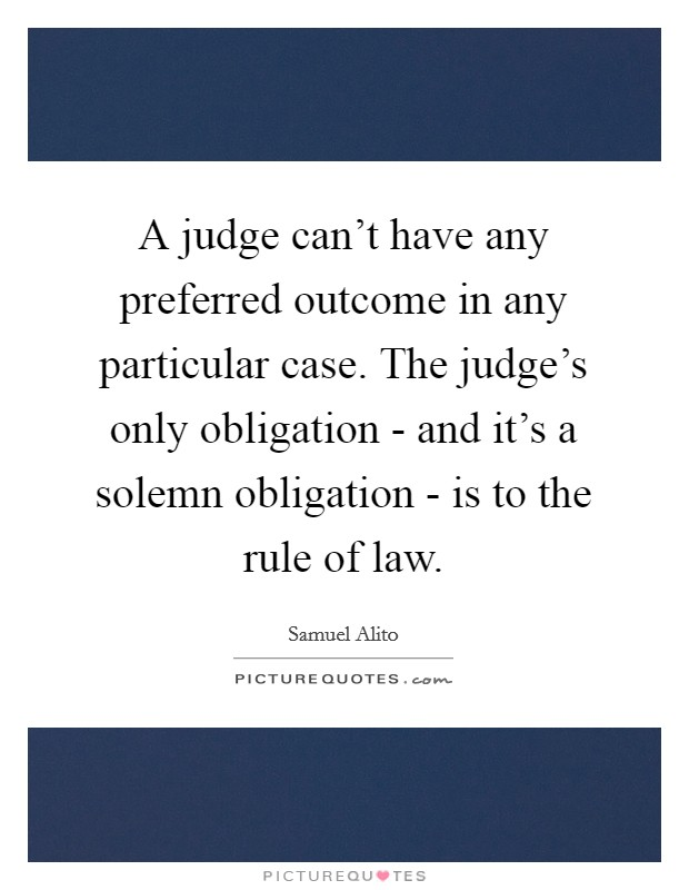 A judge can't have any preferred outcome in any particular case. The judge's only obligation - and it's a solemn obligation - is to the rule of law Picture Quote #1
