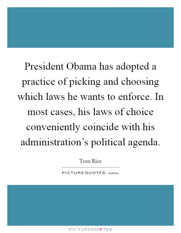 President Obama has adopted a practice of picking and choosing which laws he wants to enforce. In most cases, his laws of choice conveniently coincide with his administration's political agenda Picture Quote #1