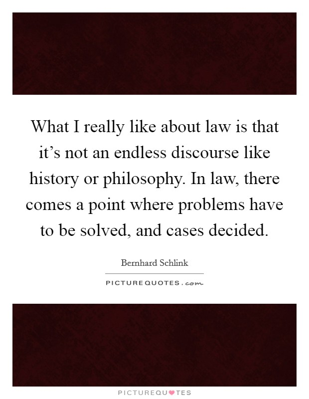 What I really like about law is that it's not an endless discourse like history or philosophy. In law, there comes a point where problems have to be solved, and cases decided Picture Quote #1