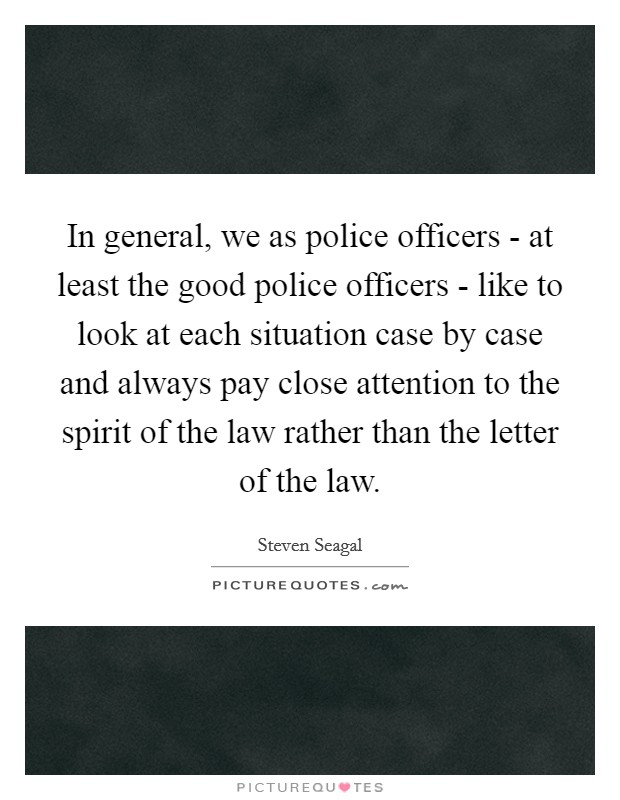 In general, we as police officers - at least the good police officers - like to look at each situation case by case and always pay close attention to the spirit of the law rather than the letter of the law Picture Quote #1
