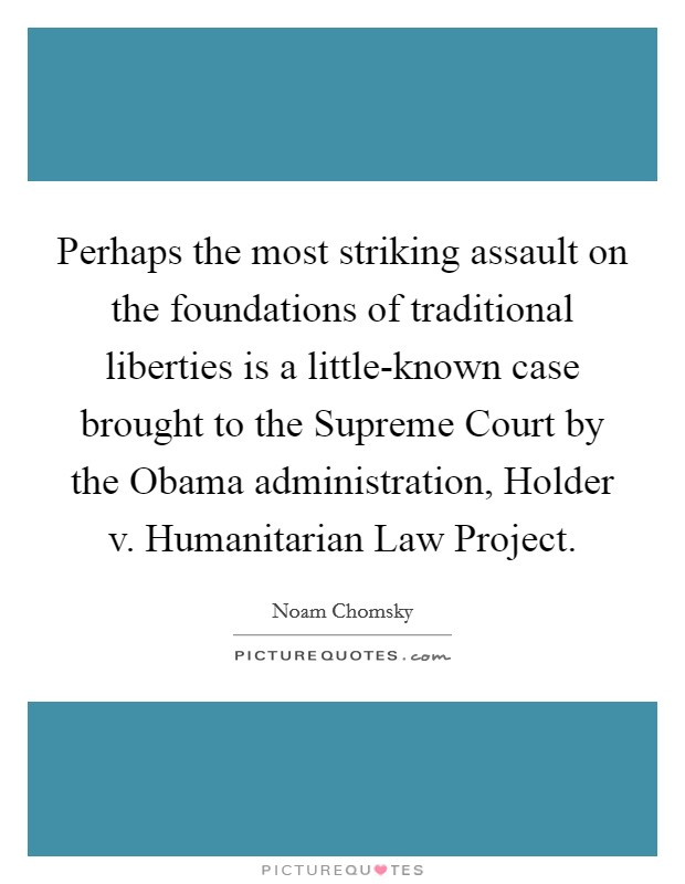 Perhaps the most striking assault on the foundations of traditional liberties is a little-known case brought to the Supreme Court by the Obama administration, Holder v. Humanitarian Law Project Picture Quote #1