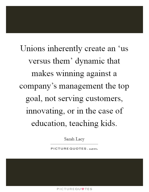 Unions inherently create an 'us versus them' dynamic that makes winning against a company's management the top goal, not serving customers, innovating, or in the case of education, teaching kids Picture Quote #1