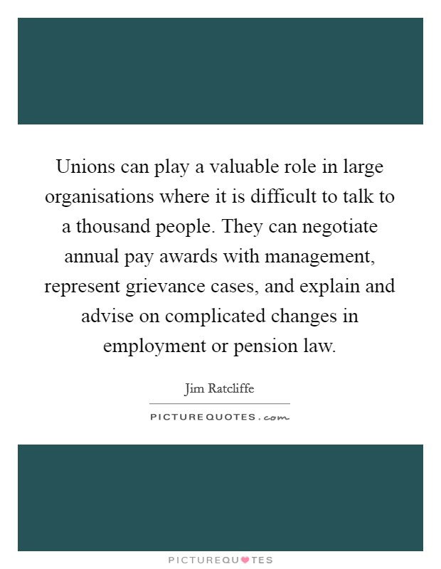 Unions can play a valuable role in large organisations where it is difficult to talk to a thousand people. They can negotiate annual pay awards with management, represent grievance cases, and explain and advise on complicated changes in employment or pension law Picture Quote #1