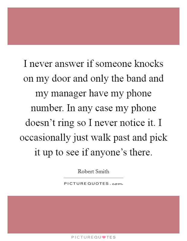 I never answer if someone knocks on my door and only the band and my manager have my phone number. In any case my phone doesn't ring so I never notice it. I occasionally just walk past and pick it up to see if anyone's there Picture Quote #1