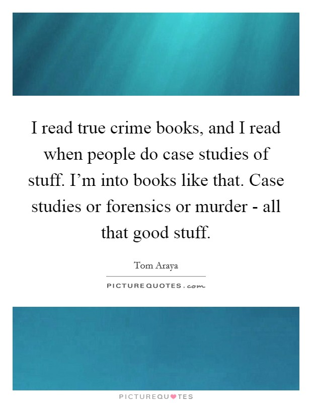 I read true crime books, and I read when people do case studies of stuff. I'm into books like that. Case studies or forensics or murder - all that good stuff Picture Quote #1