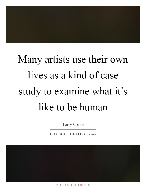 Many artists use their own lives as a kind of case study to examine what it's like to be human Picture Quote #1