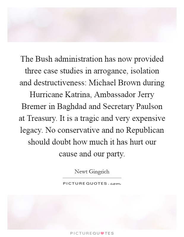 The Bush administration has now provided three case studies in arrogance, isolation and destructiveness: Michael Brown during Hurricane Katrina, Ambassador Jerry Bremer in Baghdad and Secretary Paulson at Treasury. It is a tragic and very expensive legacy. No conservative and no Republican should doubt how much it has hurt our cause and our party Picture Quote #1