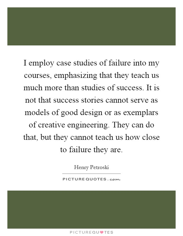 I employ case studies of failure into my courses, emphasizing that they teach us much more than studies of success. It is not that success stories cannot serve as models of good design or as exemplars of creative engineering. They can do that, but they cannot teach us how close to failure they are Picture Quote #1
