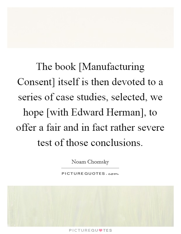 The book [Manufacturing Consent] itself is then devoted to a series of case studies, selected, we hope [with Edward Herman], to offer a fair and in fact rather severe test of those conclusions Picture Quote #1