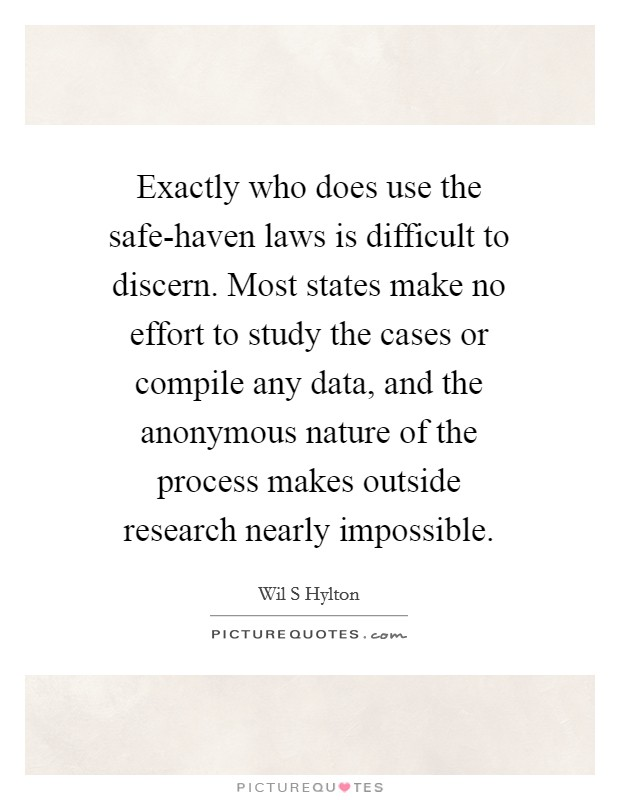 Exactly who does use the safe-haven laws is difficult to discern. Most states make no effort to study the cases or compile any data, and the anonymous nature of the process makes outside research nearly impossible Picture Quote #1