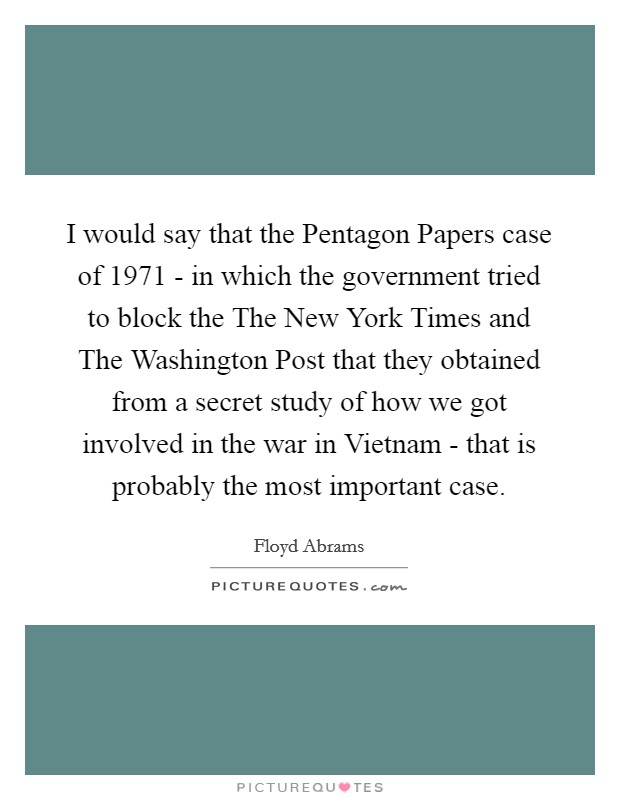 I would say that the Pentagon Papers case of 1971 - in which the government tried to block the The New York Times and The Washington Post that they obtained from a secret study of how we got involved in the war in Vietnam - that is probably the most important case Picture Quote #1