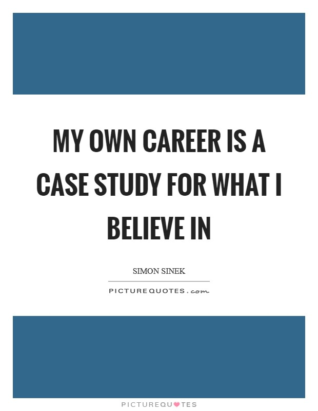 My own career is a case study for what I believe in Picture Quote #1