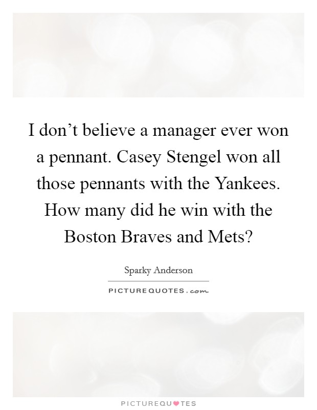 I don't believe a manager ever won a pennant. Casey Stengel won all those pennants with the Yankees. How many did he win with the Boston Braves and Mets? Picture Quote #1